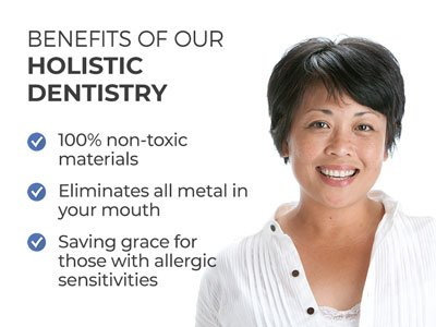 Woman smiling next to text.  Text reads: Benefits of our Holistic Dentistry. 100% non-toxic materials. Eliminates all metal in your mouth. Saving grace for those with allergic sensitivities.