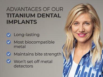 Woman smiling next to text. Text reads: Advantages of our Titanium Dental Implants. Long-lasting. Most biocompatible metal. Maintains bite strength. Won't set off metal detectors.
