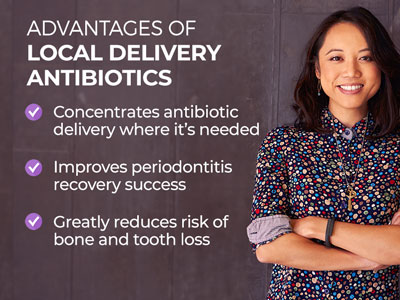 Woman standing beside text. Text reads: Advantages of Local Delivery Antibiotics. Concentrates antibiotic delivery where it's needed. Improves periodontitis recovery success. Greatly reduces risk of bone and tooth loss.