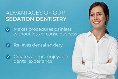 Smiling woman next to text. Text reads: Advantages of our sedation dentistry. Makes procedures painless without loss of consciousness. Relieves dental anxiety. Creates a more enjoyable dental experience.